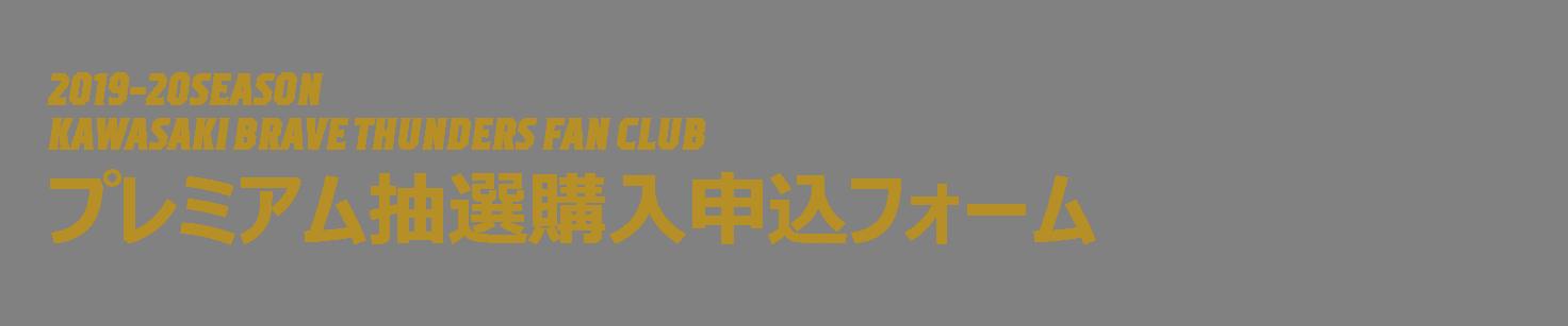 2019-20SEASON<br>KAWASAKI BRAVE THUNDERS FAN CLUB<br>プレミアム抽選販売申込フォーム